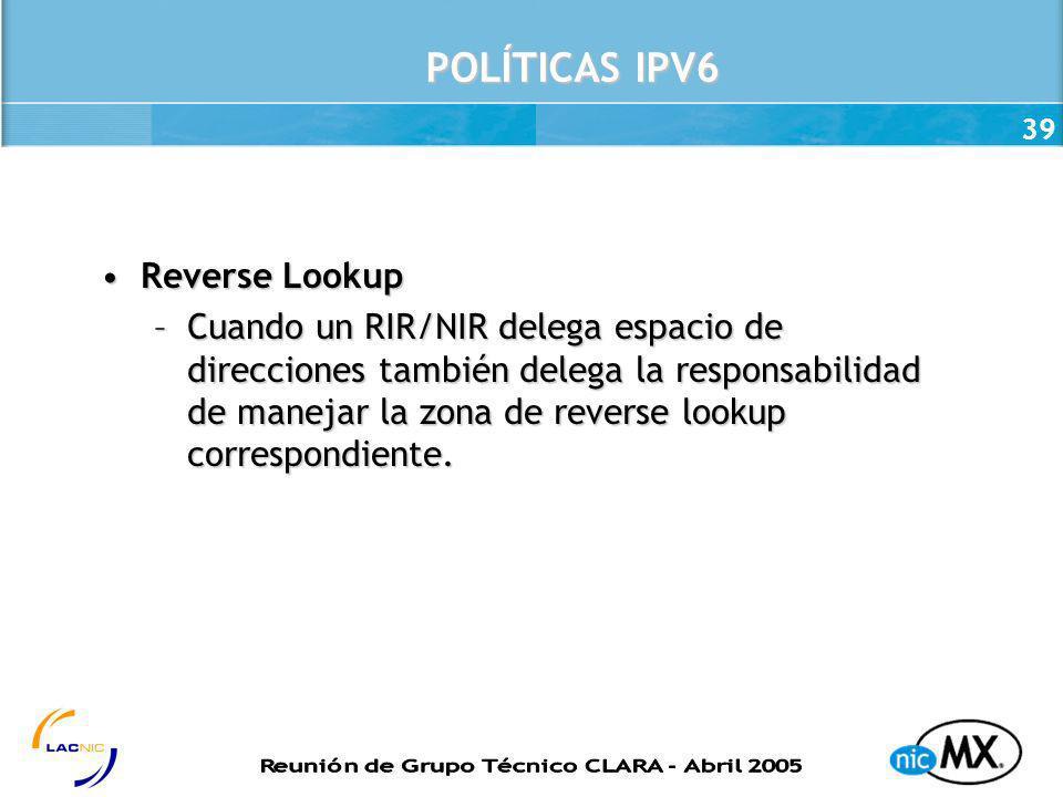 39 POLÍTICAS IPV6 Reverse LookupReverse Lookup –Cuando un RIR/NIR delega espacio de direcciones también delega la responsabilidad de manejar la zona d