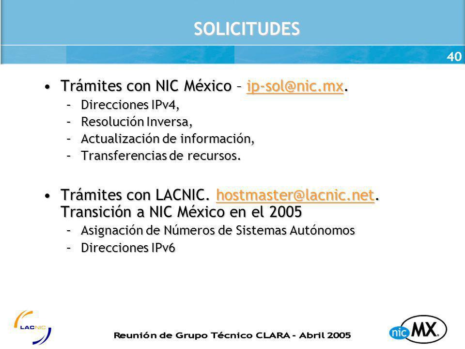 40 SOLICITUDES Trámites con NIC México – ip-sol@nic.mx.Trámites con NIC México – ip-sol@nic.mx.ip-sol@nic.mx –Direcciones IPv4, –Resolución Inversa, –