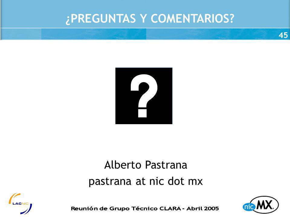 45 ¿PREGUNTAS Y COMENTARIOS? Alberto Pastrana pastrana at nic dot mx