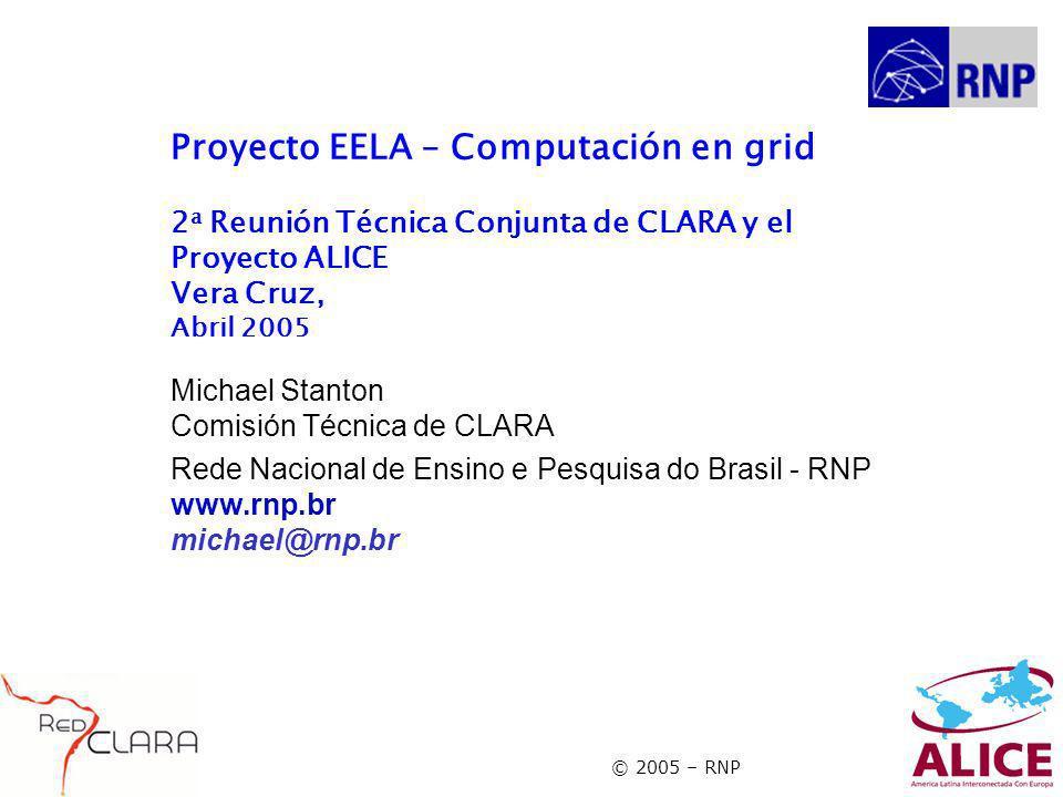 © 2005 – RNP Proyecto EELA – Computación en grid 2 a Reunión Técnica Conjunta de CLARA y el Proyecto ALICE Vera Cruz, Abril 2005 Michael Stanton Comisión Técnica de CLARA Rede Nacional de Ensino e Pesquisa do Brasil - RNP www.rnp.br michael@rnp.br
