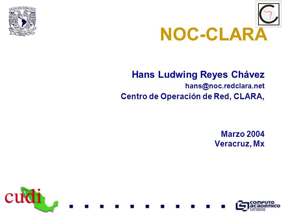 NOC-CLARA Hans Ludwing Reyes Chávez hans@noc.redclara.net Centro de Operación de Red, CLARA, Marzo 2004 Veracruz, Mx