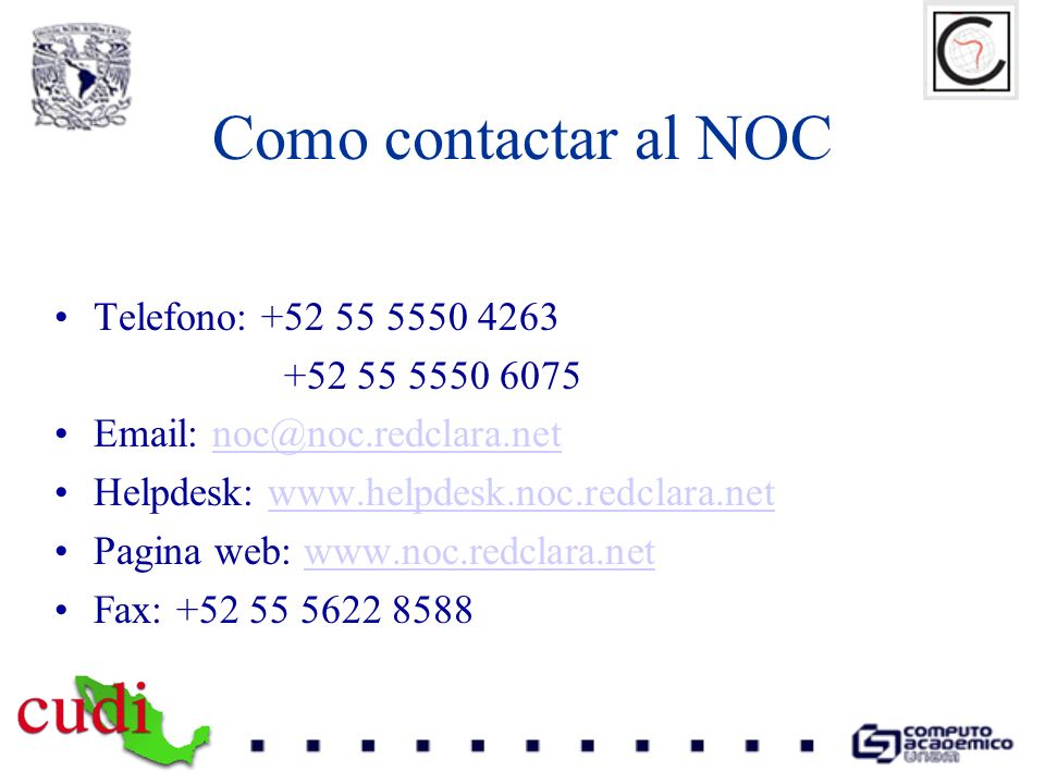 Como contactar al NOC Telefono: +52 55 5550 4263 +52 55 5550 6075 Email: noc@noc.redclara.netnoc@noc.redclara.net Helpdesk: www.helpdesk.noc.redclara.