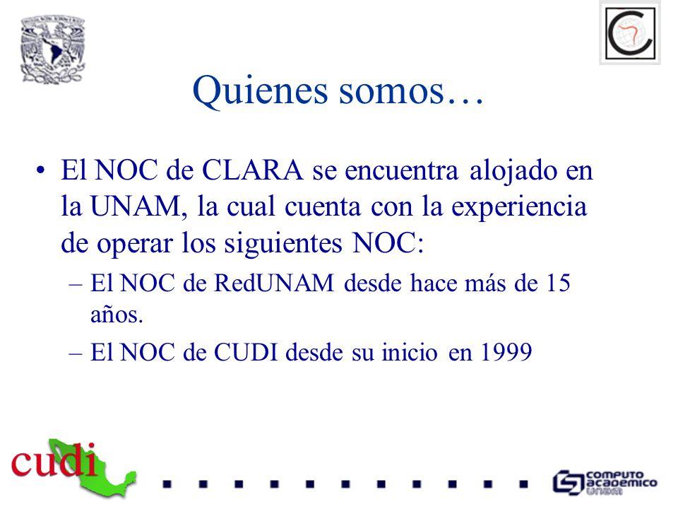 Quienes somos… El NOC de CLARA se encuentra alojado en la UNAM, la cual cuenta con la experiencia de operar los siguientes NOC: –El NOC de RedUNAM des