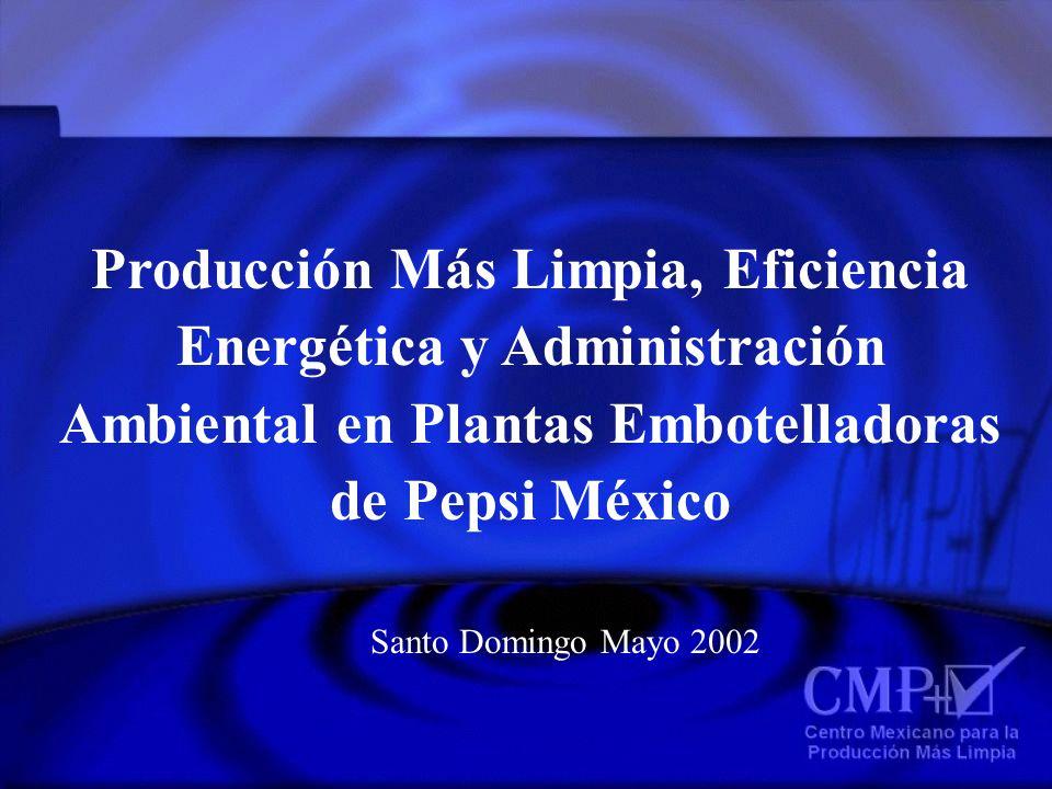 Producción Más Limpia, Eficiencia Energética y Administración Ambiental en Plantas Embotelladoras de Pepsi México Santo Domingo Mayo 2002