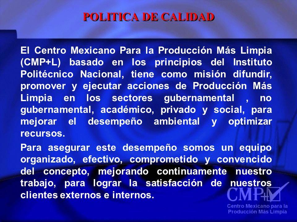 POLITICA DE CALIDAD El Centro Mexicano Para la Producción Más Limpia (CMP+L) basado en los principios del Instituto Politécnico Nacional, tiene como m
