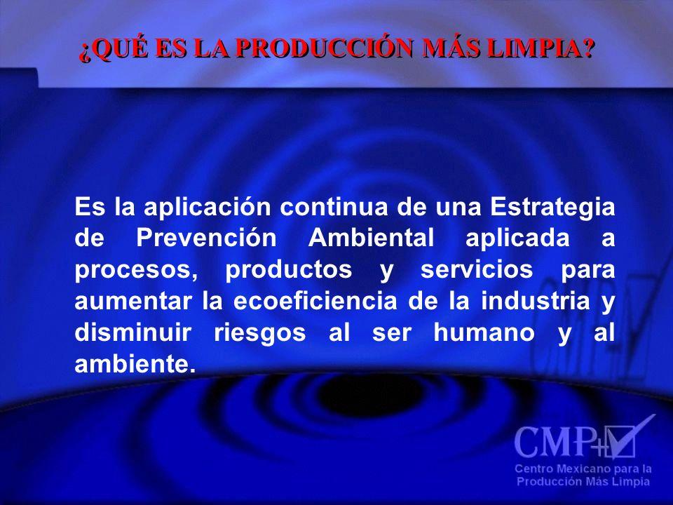 ¿QUÉ ES LA PRODUCCIÓN MÁS LIMPIA? Es la aplicación continua de una Estrategia de Prevención Ambiental aplicada a procesos, productos y servicios para