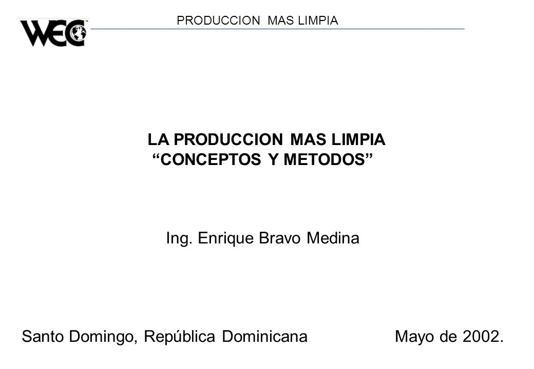 PRODUCCION MAS LIMPIA LA PRODUCCION MAS LIMPIA CONCEPTOS Y METODOS Ing. Enrique Bravo Medina Santo Domingo, República Dominicana Mayo de 2002.