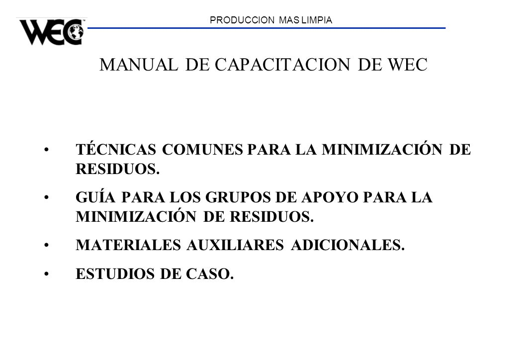 PRODUCCION MAS LIMPIA MANUAL DE CAPACITACION DE WEC TÉCNICAS COMUNES PARA LA MINIMIZACIÓN DE RESIDUOS. GUÍA PARA LOS GRUPOS DE APOYO PARA LA MINIMIZAC