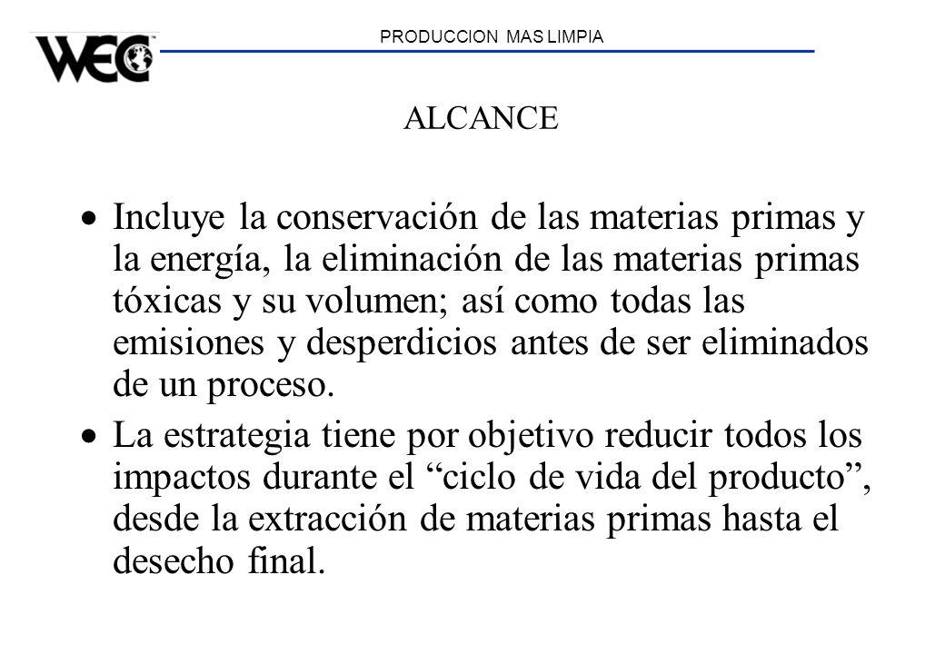 PRODUCCION MAS LIMPIA ALCANCE Incluye la conservación de las materias primas y la energía, la eliminación de las materias primas tóxicas y su volumen;