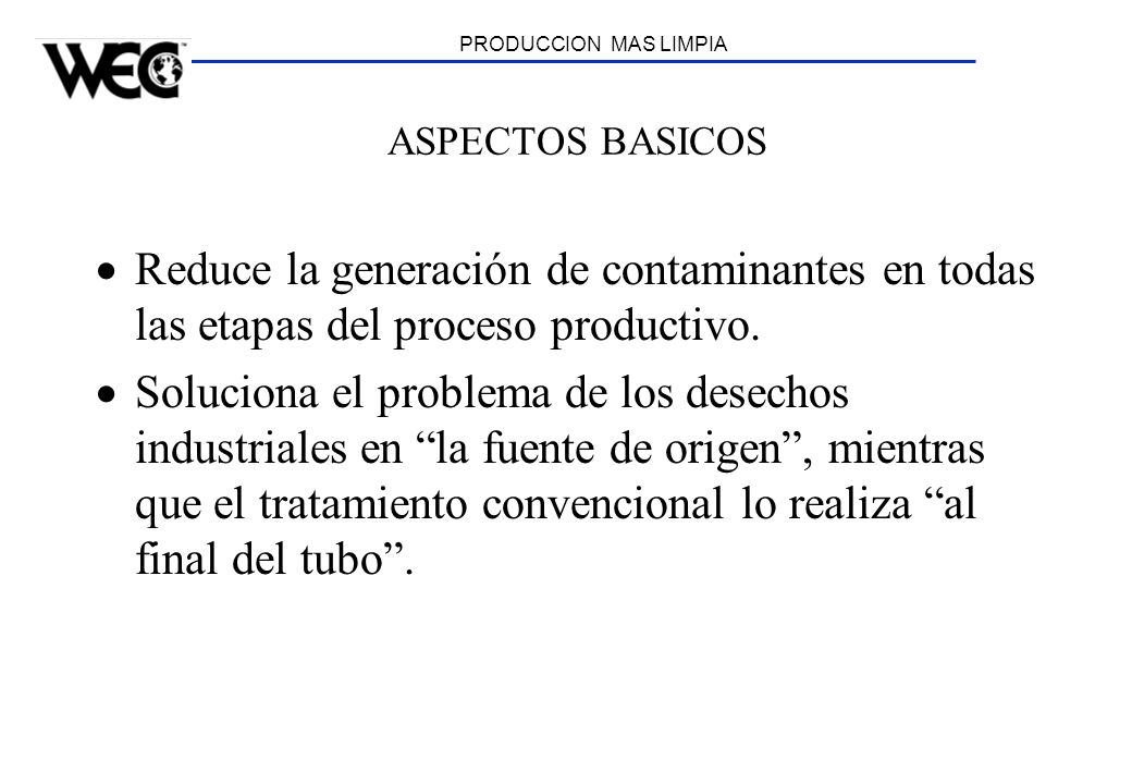 PRODUCCION MAS LIMPIA ASPECTOS BASICOS Reduce la generación de contaminantes en todas las etapas del proceso productivo. Soluciona el problema de los