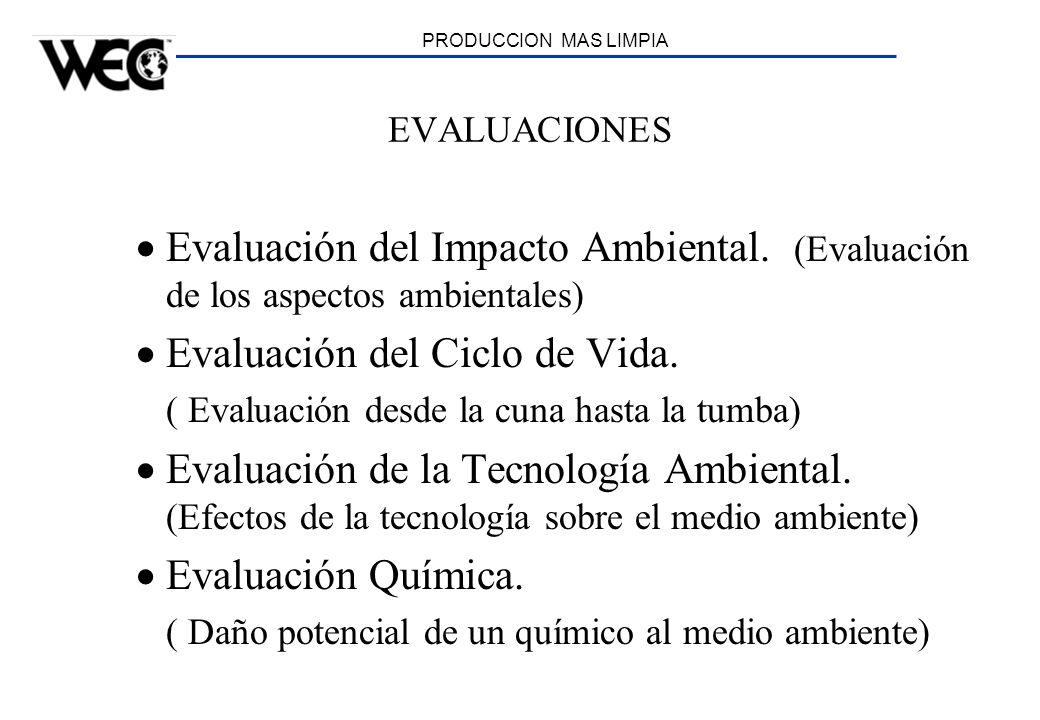 PRODUCCION MAS LIMPIA EVALUACIONES Evaluación del Impacto Ambiental. (Evaluación de los aspectos ambientales) Evaluación del Ciclo de Vida. ( Evaluaci