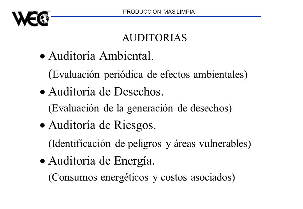 PRODUCCION MAS LIMPIA AUDITORIAS Auditoría Ambiental. ( Evaluación periódica de efectos ambientales) Auditoría de Desechos. (Evaluación de la generaci