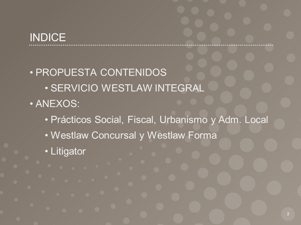 INDICE 3 OBJETIVOS DEL DOCUMENTO SITUACIÓN ACTUAL Y ANÁLISIS DE LA SITUACIÓN PROPUESTA CONTENIDOS SERVICIO WESTLAW INTEGRAL ANEXOS Prácticos Social, Fiscal, Urbanismo y Adm.