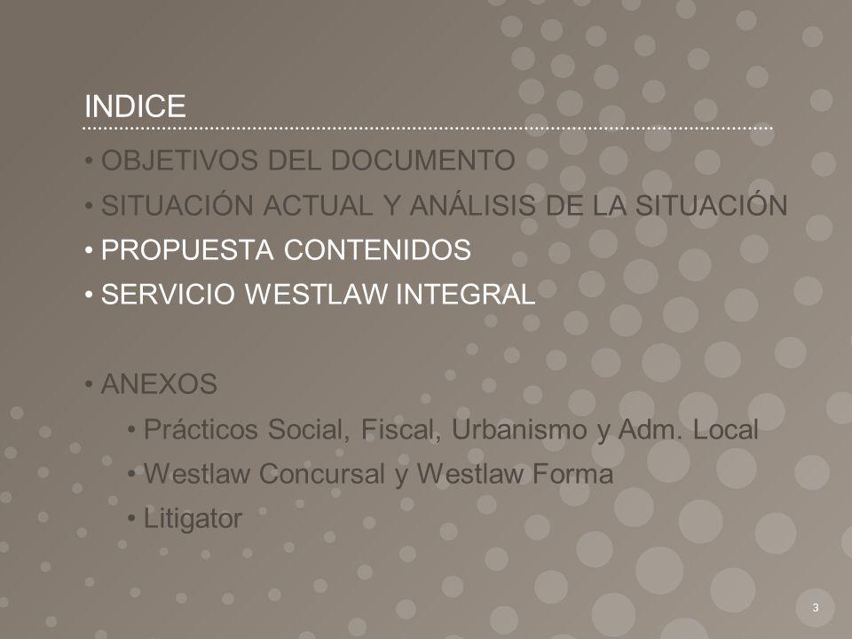 INDICE 3 OBJETIVOS DEL DOCUMENTO SITUACIÓN ACTUAL Y ANÁLISIS DE LA SITUACIÓN PROPUESTA CONTENIDOS SERVICIO WESTLAW INTEGRAL ANEXOS Prácticos Social, F