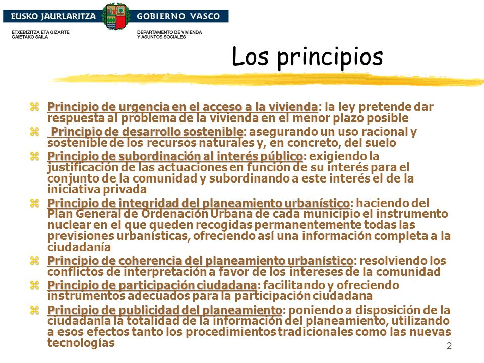 2 Los principios zPrincipio de urgencia en el acceso a la vivienda zPrincipio de urgencia en el acceso a la vivienda: la ley pretende dar respuesta al problema de la vivienda en el menor plazo posible z Principio de desarrollo sostenible z Principio de desarrollo sostenible: asegurando un uso racional y sostenible de los recursos naturales y, en concreto, del suelo zPrincipio de subordinación al interés público zPrincipio de subordinación al interés público: exigiendo la justificación de las actuaciones en función de su interés para el conjunto de la comunidad y subordinando a este interés el de la iniciativa privada zPrincipio de integridad del planeamiento urbanístico zPrincipio de integridad del planeamiento urbanístico: haciendo del Plan General de Ordenación Urbana de cada municipio el instrumento nuclear en el que queden recogidas permanentemente todas las previsiones urbanísticas, ofreciendo así una información completa a la ciudadanía zPrincipio de coherencia del planeamiento urbanístico zPrincipio de coherencia del planeamiento urbanístico: resolviendo los conflictos de interpretación a favor de los intereses de la comunidad zPrincipio de participación ciudadana zPrincipio de participación ciudadana: facilitando y ofreciendo instrumentos adecuados para la participación ciudadana zPrincipio de publicidad del planeamiento zPrincipio de publicidad del planeamiento: poniendo a disposición de la ciudadanía la totalidad de la información del planeamiento, utilizando a esos efectos tanto los procedimientos tradicionales como las nuevas tecnologías