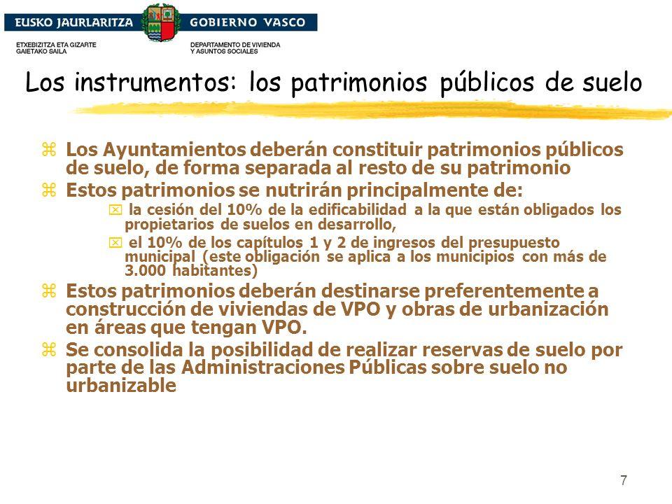 7 Los instrumentos: los patrimonios públicos de suelo zLos Ayuntamientos deberán constituir patrimonios públicos de suelo, de forma separada al resto de su patrimonio zEstos patrimonios se nutrirán principalmente de: x la cesión del 10% de la edificabilidad a la que están obligados los propietarios de suelos en desarrollo, x el 10% de los capítulos 1 y 2 de ingresos del presupuesto municipal (este obligación se aplica a los municipios con más de 3.000 habitantes) zEstos patrimonios deberán destinarse preferentemente a construcción de viviendas de VPO y obras de urbanización en áreas que tengan VPO.