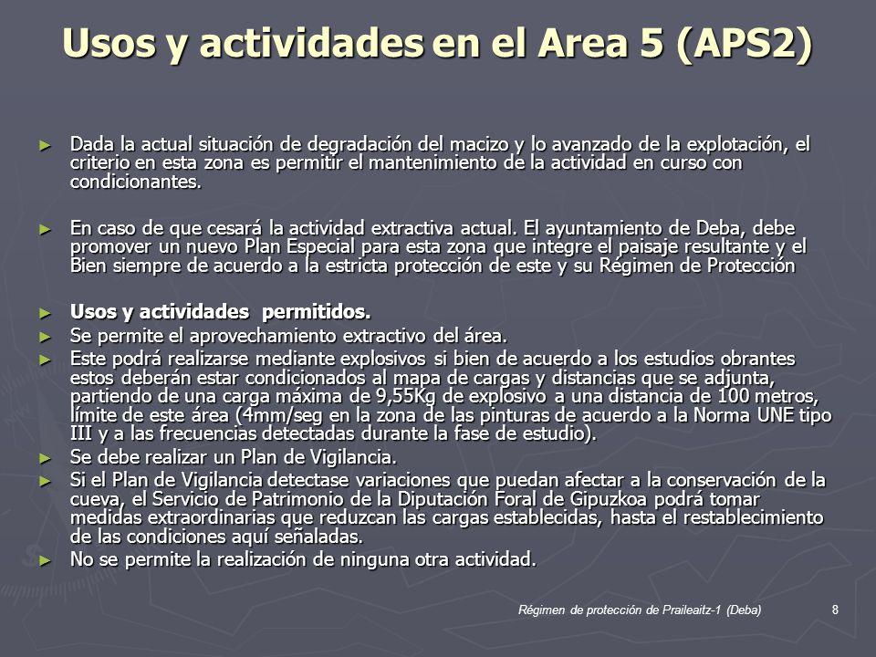 Régimen de protección de Praileaitz-1 (Deba)8 Usos y actividades en el Area 5 (APS2) Dada la actual situación de degradación del macizo y lo avanzado de la explotación, el criterio en esta zona es permitir el mantenimiento de la actividad en curso con condicionantes.