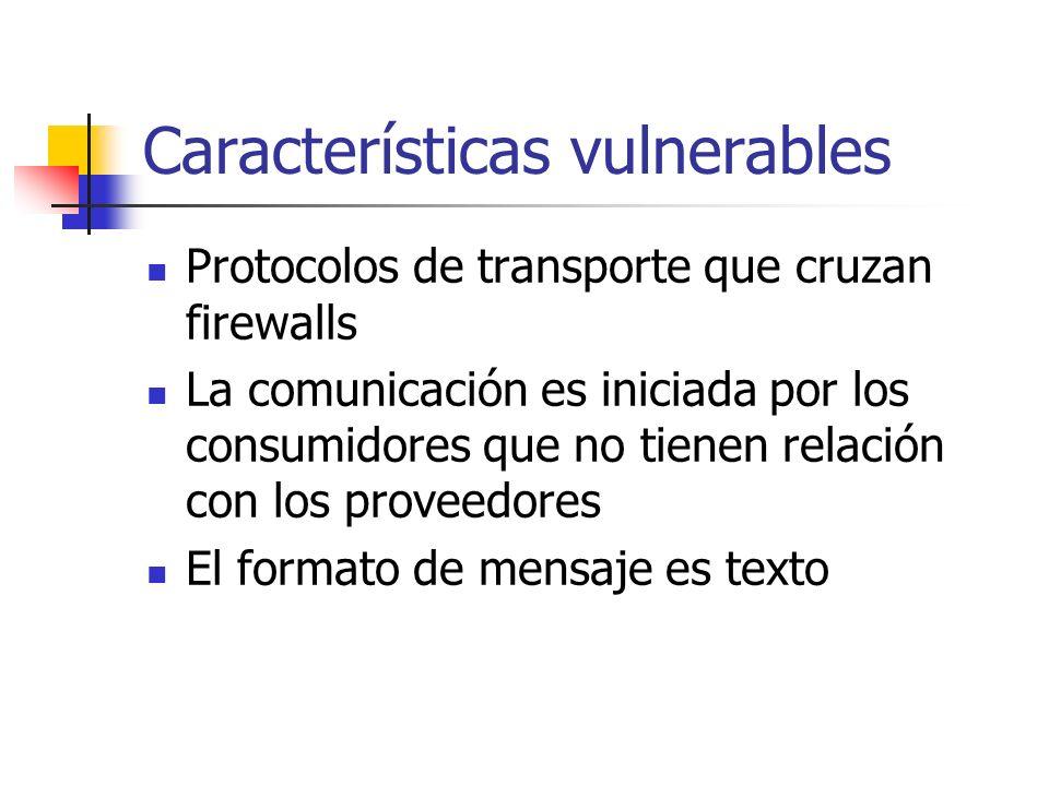 Características vulnerables Protocolos de transporte que cruzan firewalls La comunicación es iniciada por los consumidores que no tienen relación con los proveedores El formato de mensaje es texto