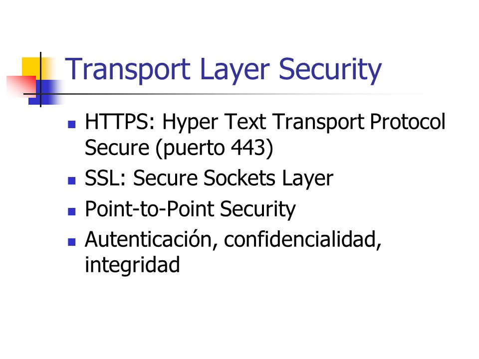 Transport Layer Security HTTPS: Hyper Text Transport Protocol Secure (puerto 443) SSL: Secure Sockets Layer Point-to-Point Security Autenticación, confidencialidad, integridad