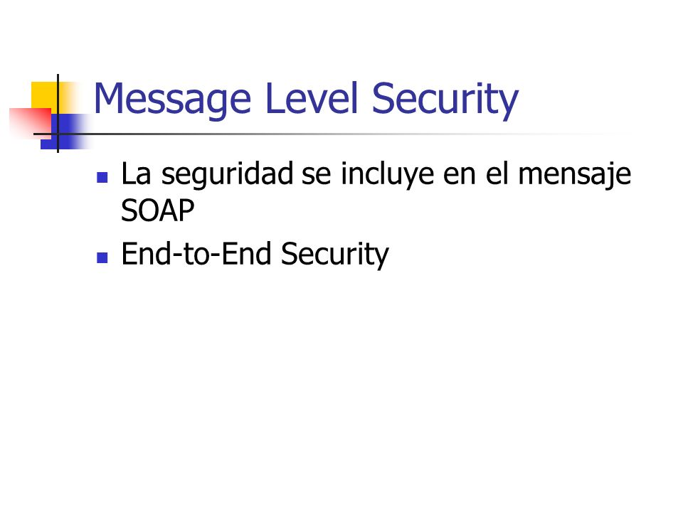 Message Level Security La seguridad se incluye en el mensaje SOAP End-to-End Security