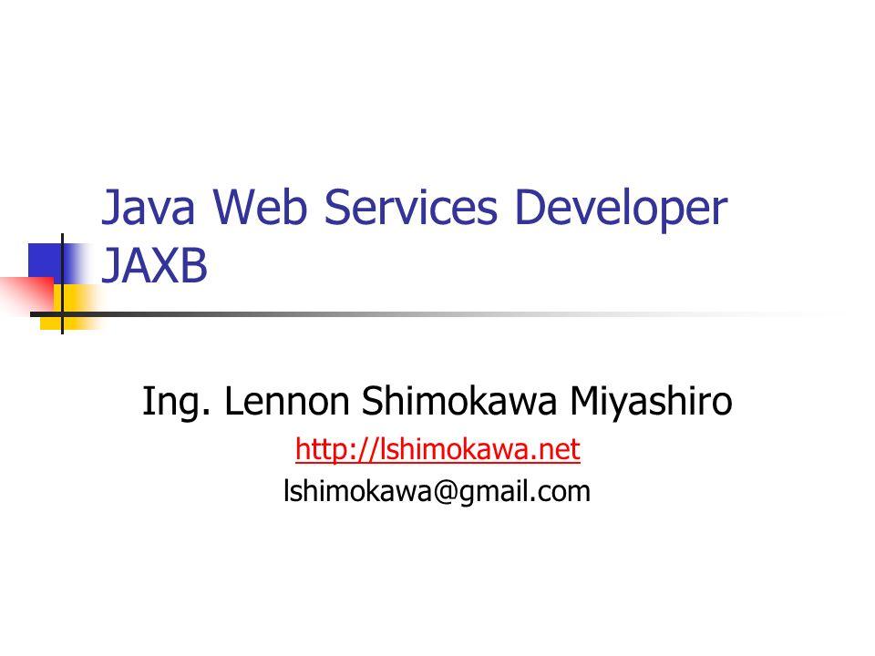 Java Web Services Developer JAXB Ing. Lennon Shimokawa Miyashiro http://lshimokawa.net lshimokawa@gmail.com