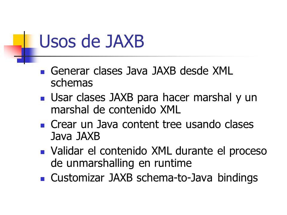 Usos de JAXB Generar clases Java JAXB desde XML schemas Usar clases JAXB para hacer marshal y un marshal de contenido XML Crear un Java content tree u