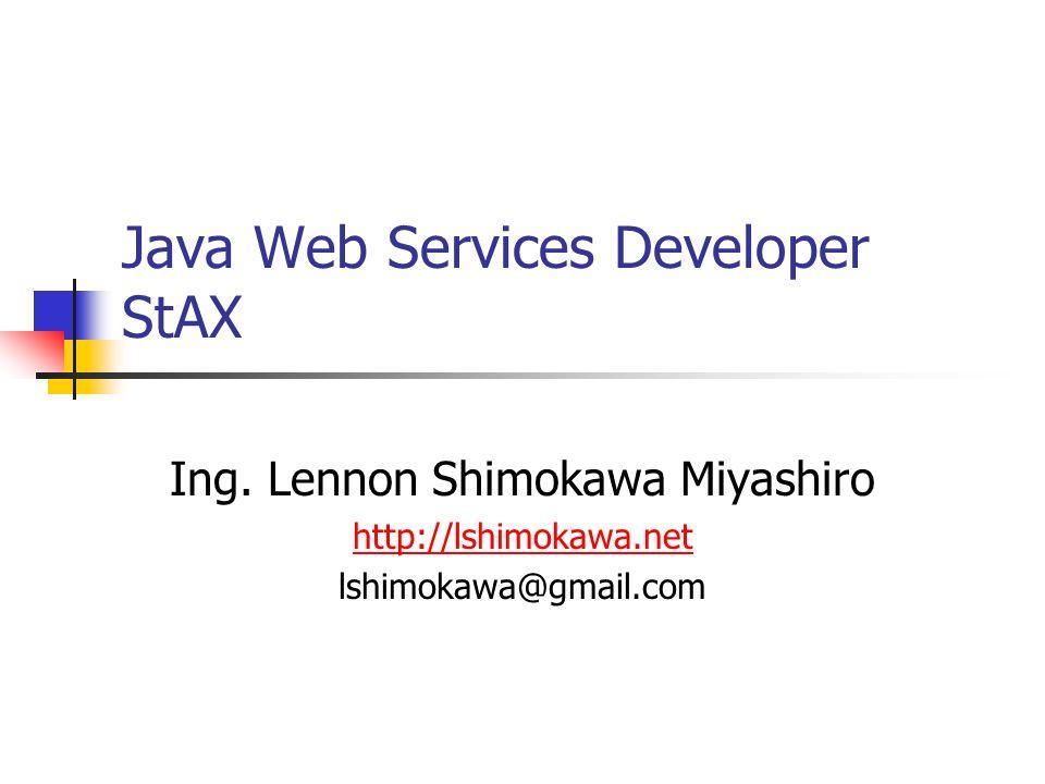 Java Web Services Developer StAX Ing. Lennon Shimokawa Miyashiro http://lshimokawa.net lshimokawa@gmail.com