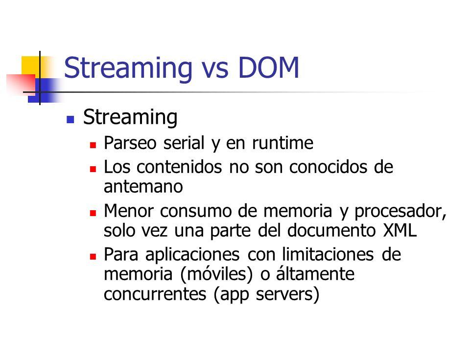 Streaming vs DOM Streaming Parseo serial y en runtime Los contenidos no son conocidos de antemano Menor consumo de memoria y procesador, solo vez una