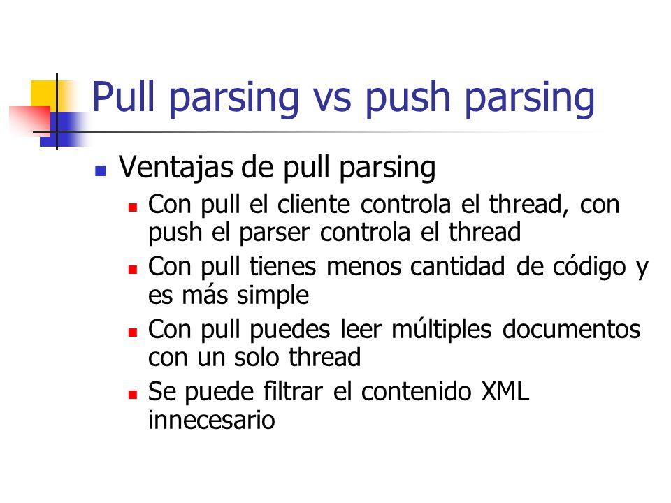 Pull parsing vs push parsing Ventajas de pull parsing Con pull el cliente controla el thread, con push el parser controla el thread Con pull tienes me