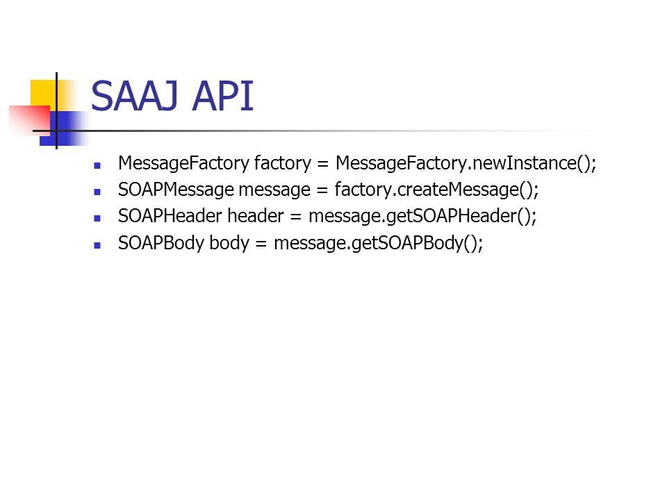 SAAJ API MessageFactory factory = MessageFactory.newInstance(); SOAPMessage message = factory.createMessage(); SOAPHeader header = message.getSOAPHeader(); SOAPBody body = message.getSOAPBody();