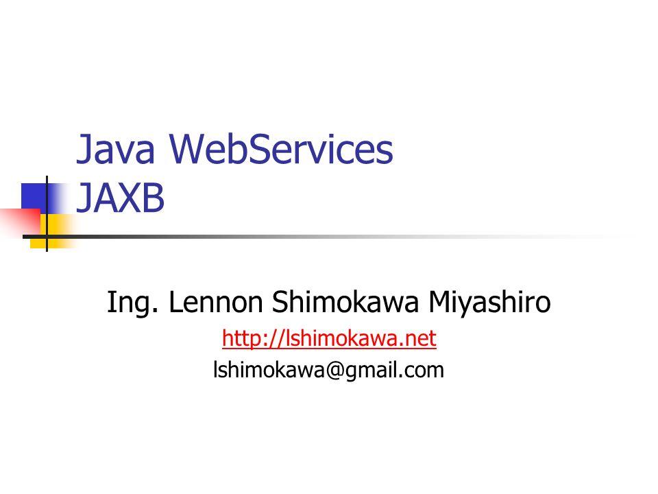 Java WebServices JAXB Ing. Lennon Shimokawa Miyashiro http://lshimokawa.net lshimokawa@gmail.com