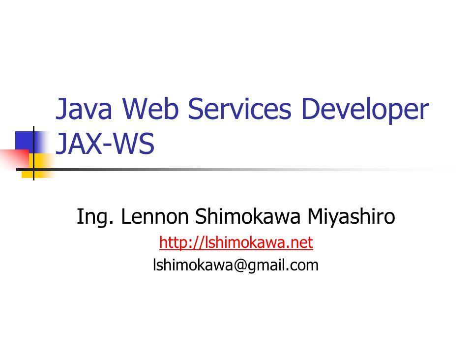Ing. Lennon Shimokawa Miyashiro http://lshimokawa.net lshimokawa@gmail.com Java Web Services Developer JAX-WS