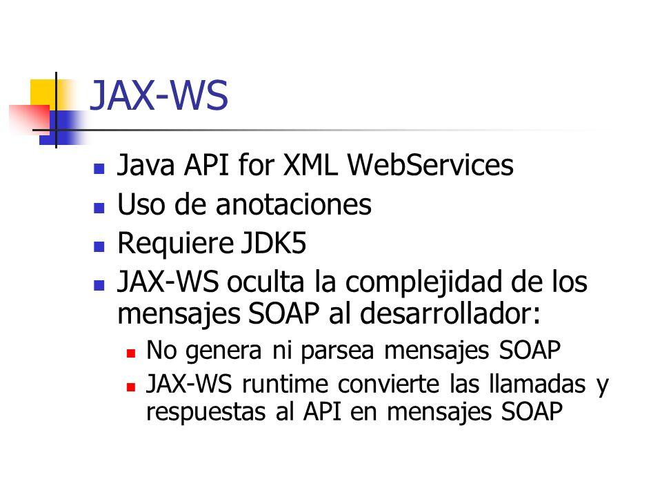 JAX-WS Java API for XML WebServices Uso de anotaciones Requiere JDK5 JAX-WS oculta la complejidad de los mensajes SOAP al desarrollador: No genera ni