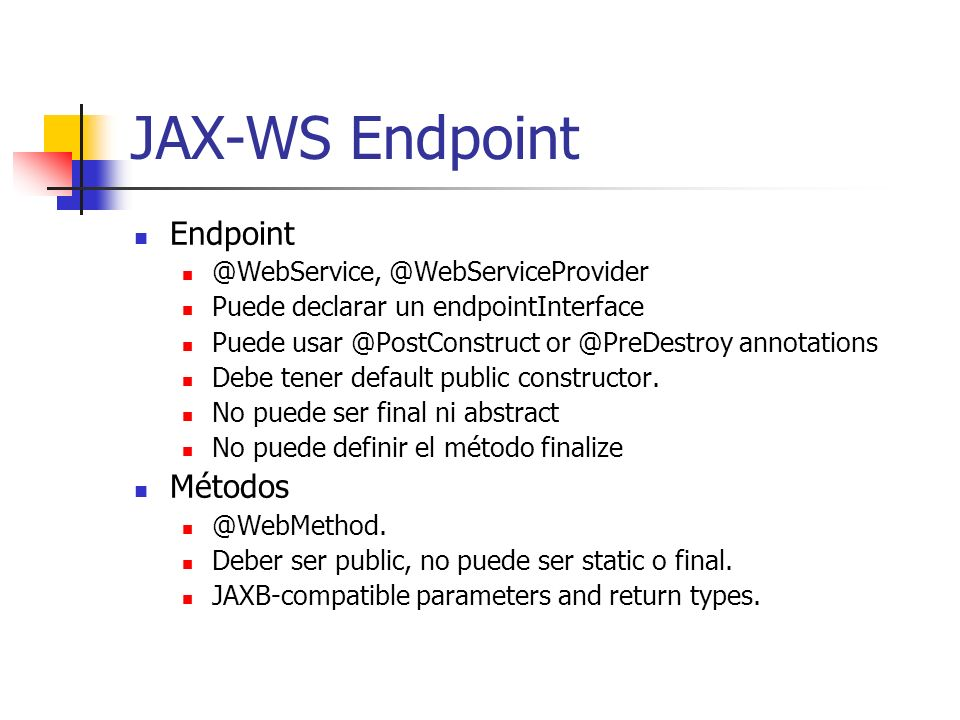 JAX-WS Endpoint Endpoint @WebService, @WebServiceProvider Puede declarar un endpointInterface Puede usar @PostConstruct or @PreDestroy annotations Deb