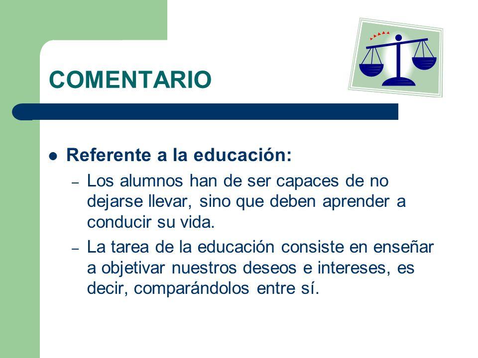 COMENTARIO Referente a la educación: – Los alumnos han de ser capaces de no dejarse llevar, sino que deben aprender a conducir su vida. – La tarea de