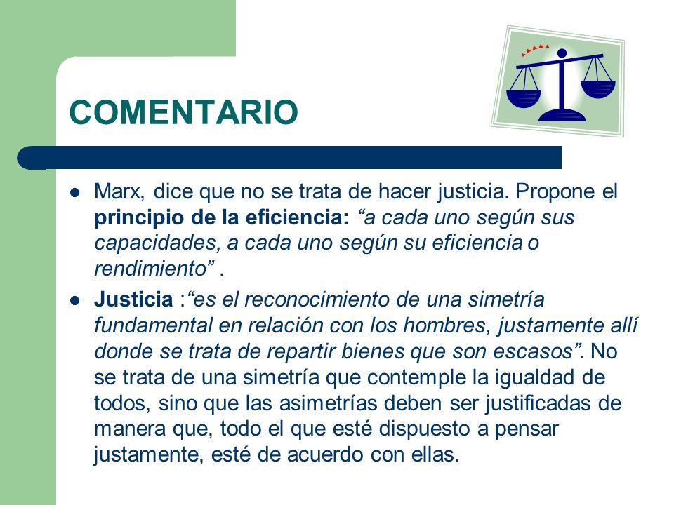 COMENTARIO Marx, dice que no se trata de hacer justicia. Propone el principio de la eficiencia: a cada uno según sus capacidades, a cada uno según su