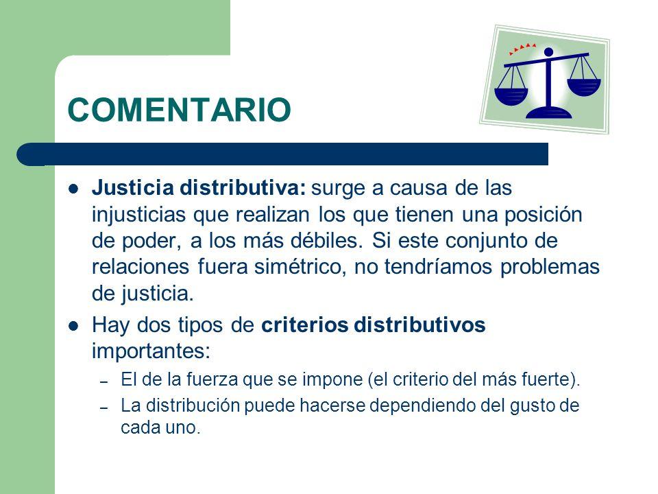COMENTARIO Justicia distributiva: surge a causa de las injusticias que realizan los que tienen una posición de poder, a los más débiles. Si este conju