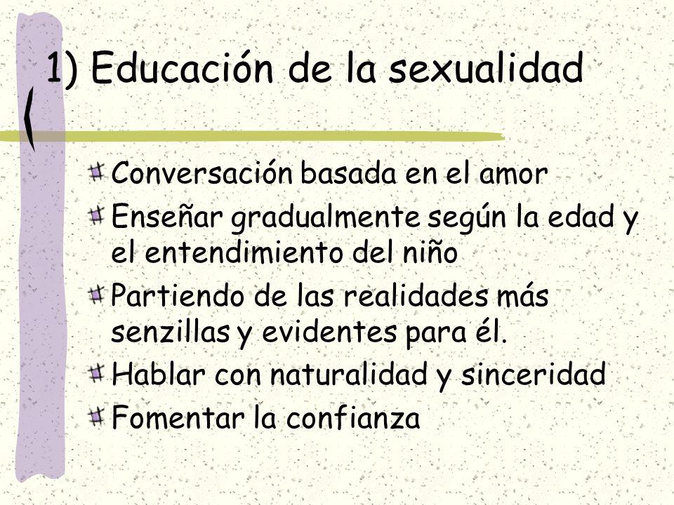 1) Educación de la sexualidad Conversación basada en el amor Enseñar gradualmente según la edad y el entendimiento del niño Partiendo de las realidade