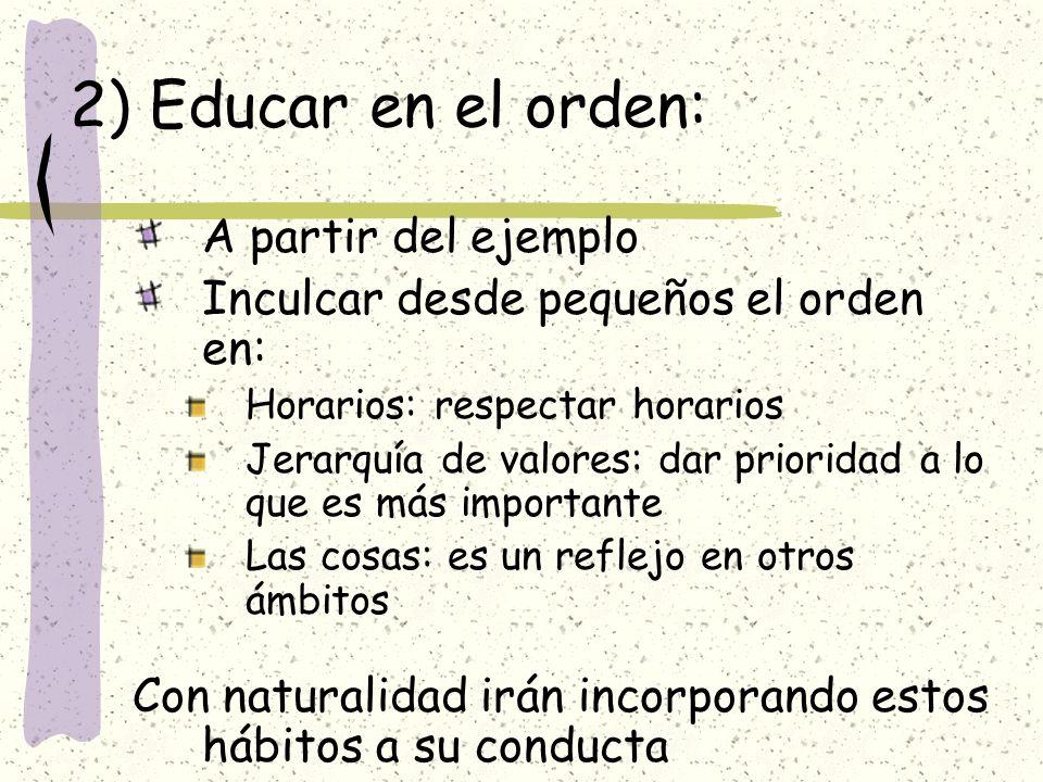 2) Educar en el orden: A partir del ejemplo Inculcar desde pequeños el orden en: Horarios: respectar horarios Jerarquía de valores: dar prioridad a lo