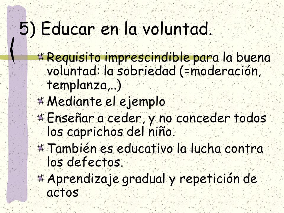 5) Educar en la voluntad. Requisito imprescindible para la buena voluntad: la sobriedad (=moderación, templanza,..) Mediante el ejemplo Enseñar a cede
