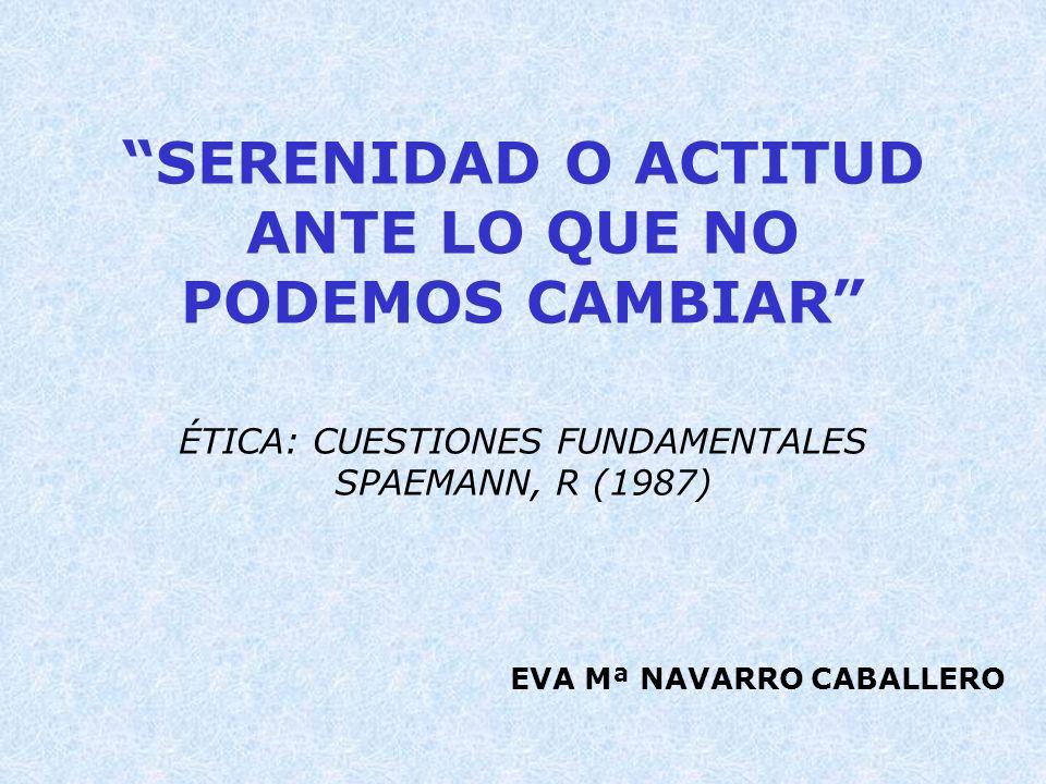 SERENIDAD O ACTITUD ANTE LO QUE NO PODEMOS CAMBIAR ÉTICA: CUESTIONES FUNDAMENTALES SPAEMANN, R (1987) EVA Mª NAVARRO CABALLERO