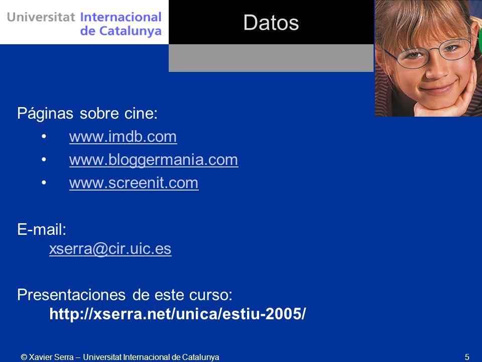 © Xavier Serra – Universitat Internacional de Catalunya5 Datos Páginas sobre cine: www.imdb.com www.bloggermania.com www.screenit.com E-mail: xserra@cir.uic.es xserra@cir.uic.es Presentaciones de este curso: http://xserra.net/unica/estiu-2005/