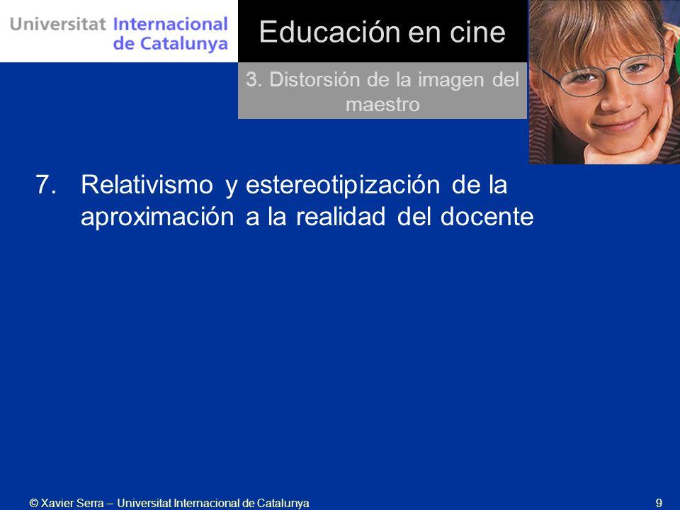 © Xavier Serra – Universitat Internacional de Catalunya9 Educación en cine 7.Relativismo y estereotipización de la aproximación a la realidad del docente 3.
