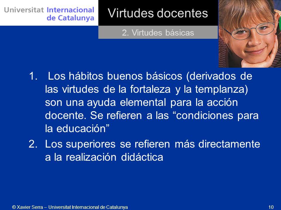 © Xavier Serra – Universitat Internacional de Catalunya10 Virtudes docentes 2. Virtudes básicas 1. Los hábitos buenos básicos (derivados de las virtud
