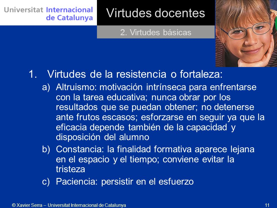 © Xavier Serra – Universitat Internacional de Catalunya11 Virtudes docentes 2. Virtudes básicas 1. Virtudes de la resistencia o fortaleza: a)Altruismo
