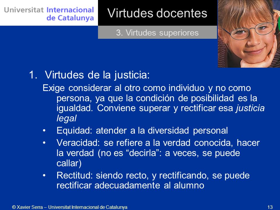 © Xavier Serra – Universitat Internacional de Catalunya13 Virtudes docentes 1.Virtudes de la justicia: Exige considerar al otro como individuo y no co