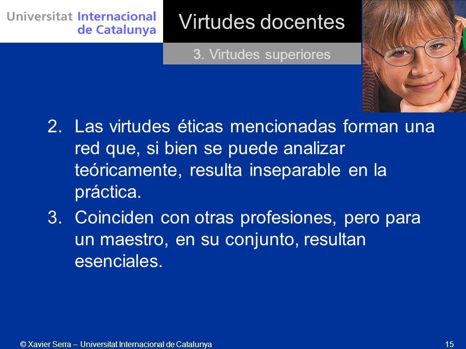 © Xavier Serra – Universitat Internacional de Catalunya15 Virtudes docentes 2.Las virtudes éticas mencionadas forman una red que, si bien se puede ana