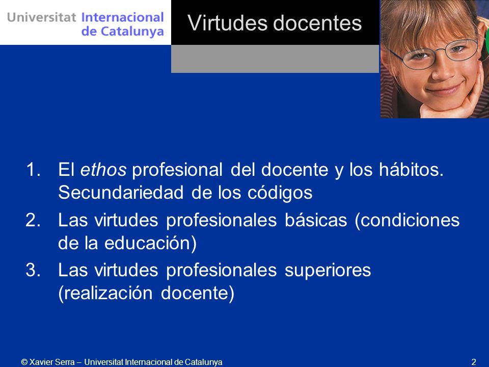 © Xavier Serra – Universitat Internacional de Catalunya13 Virtudes docentes 1.Virtudes de la justicia: Exige considerar al otro como individuo y no como persona, ya que la condición de posibilidad es la igualdad.