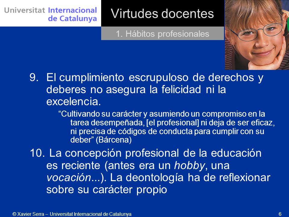 © Xavier Serra – Universitat Internacional de Catalunya6 Virtudes docentes 9.El cumplimiento escrupuloso de derechos y deberes no asegura la felicidad