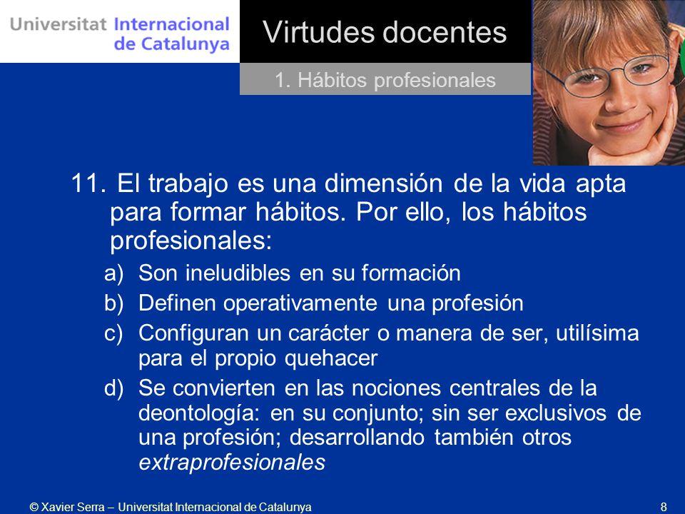 © Xavier Serra – Universitat Internacional de Catalunya8 Virtudes docentes 11. El trabajo es una dimensión de la vida apta para formar hábitos. Por el